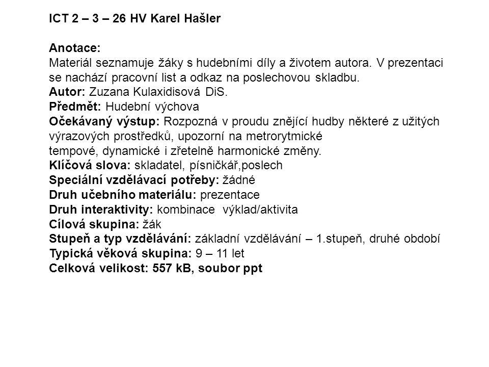 ICT 2 – 3 – 26 HV Karel Hašler Anotace: Materiál seznamuje žáky s hudebními díly a životem autora. V prezentaci se nachází pracovní list a odkaz na po