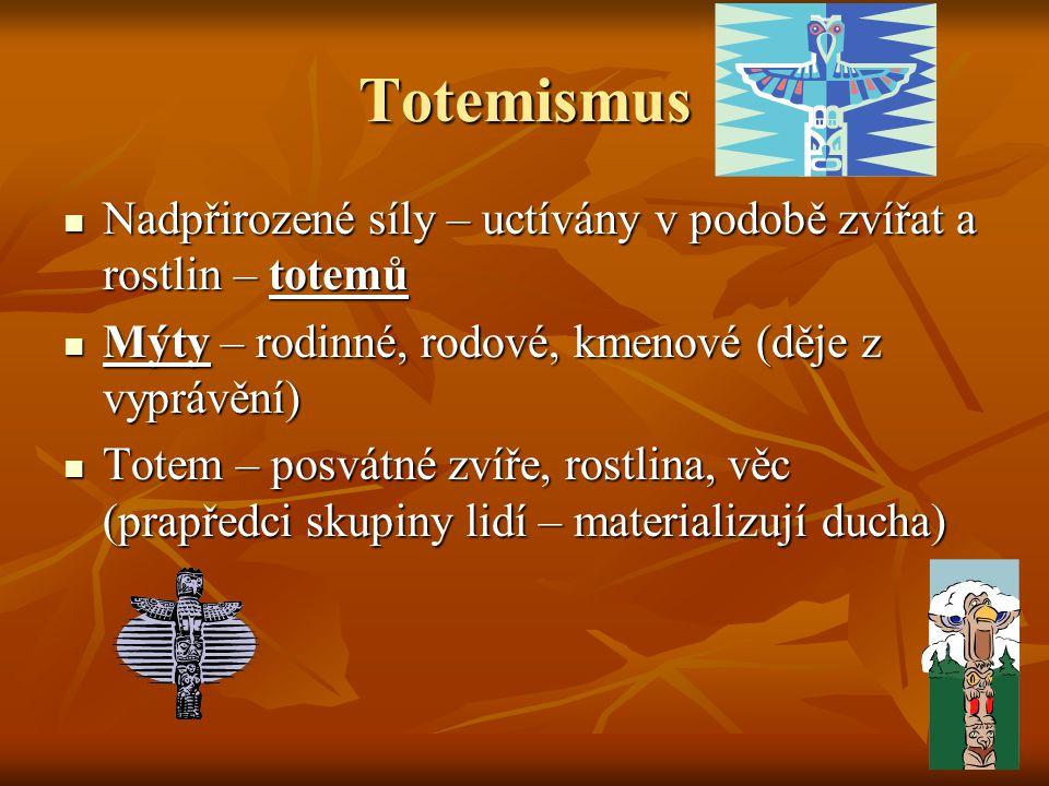 Totemismus Nadpřirozené síly – uctívány v podobě zvířat a rostlin – totemů Nadpřirozené síly – uctívány v podobě zvířat a rostlin – totemů Mýty – rodi