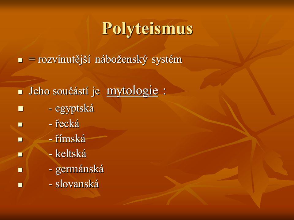 Polyteismus = rozvinutější náboženský systém = rozvinutější náboženský systém Jeho součástí je mytologie : Jeho součástí je mytologie : - egyptská - e