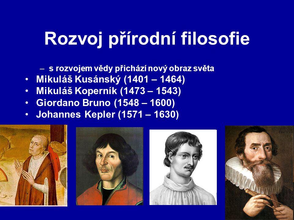 Rozvoj přírodní filosofie –s rozvojem vědy přichází nový obraz světa Mikuláš Kusánský (1401 – 1464) Mikuláš Koperník (1473 – 1543) Giordano Bruno (1548 – 1600) Johannes Kepler (1571 – 1630)