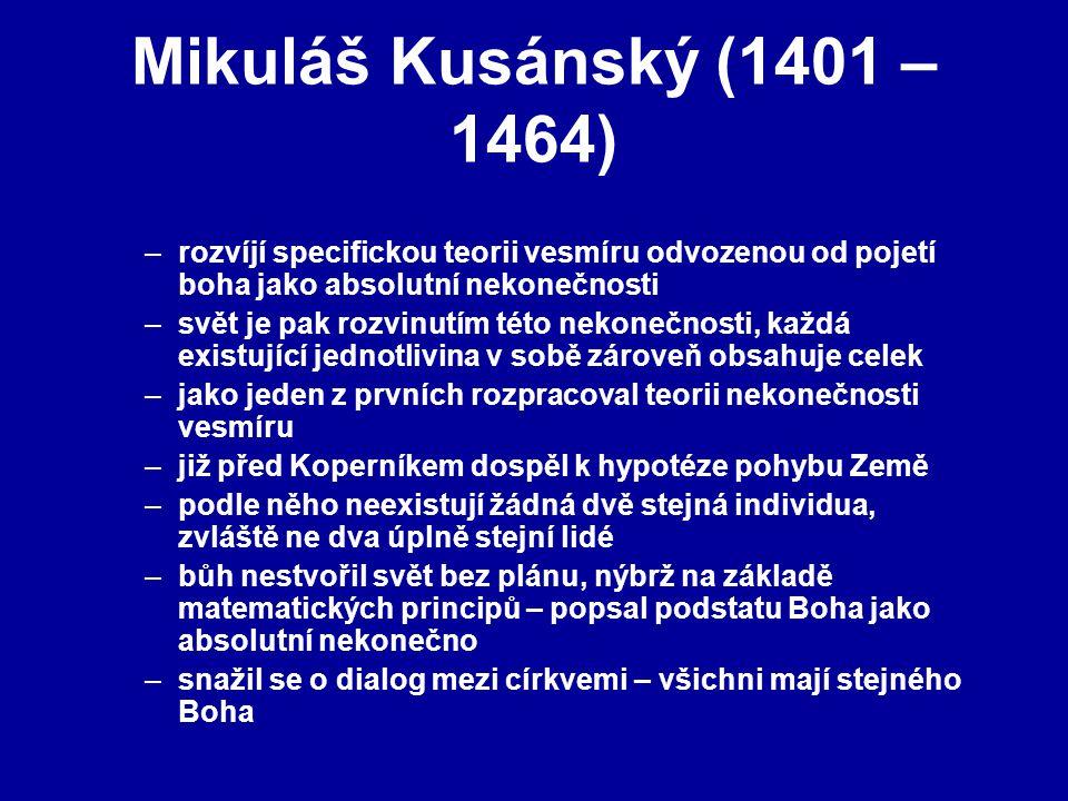 Mikuláš Kusánský (1401 – 1464) –rozvíjí specifickou teorii vesmíru odvozenou od pojetí boha jako absolutní nekonečnosti –svět je pak rozvinutím této nekonečnosti, každá existující jednotlivina v sobě zároveň obsahuje celek –jako jeden z prvních rozpracoval teorii nekonečnosti vesmíru –již před Koperníkem dospěl k hypotéze pohybu Země –podle něho neexistují žádná dvě stejná individua, zvláště ne dva úplně stejní lidé –bůh nestvořil svět bez plánu, nýbrž na základě matematických principů – popsal podstatu Boha jako absolutní nekonečno –snažil se o dialog mezi církvemi – všichni mají stejného Boha