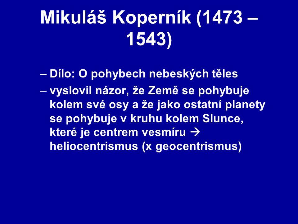 Mikuláš Koperník (1473 – 1543) –Dílo: O pohybech nebeských těles –vyslovil názor, že Země se pohybuje kolem své osy a že jako ostatní planety se pohybuje v kruhu kolem Slunce, které je centrem vesmíru  heliocentrismus (x geocentrismus)