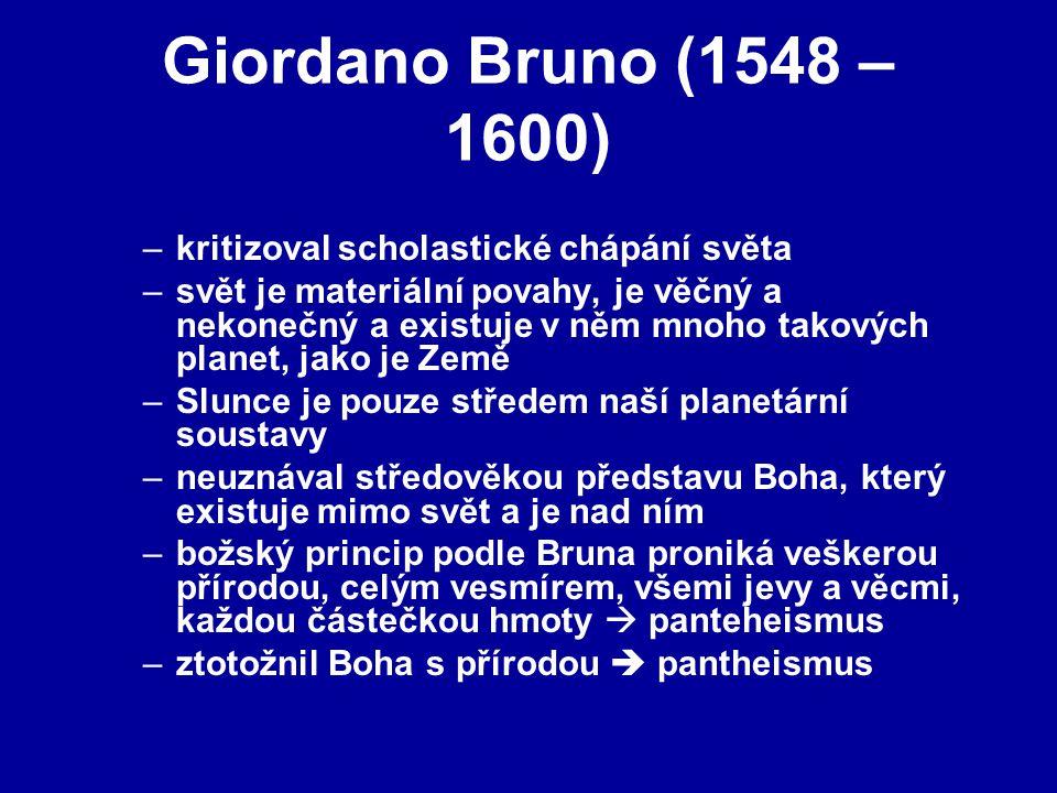 Giordano Bruno (1548 – 1600) –kritizoval scholastické chápání světa –svět je materiální povahy, je věčný a nekonečný a existuje v něm mnoho takových planet, jako je Země –Slunce je pouze středem naší planetární soustavy –neuznával středověkou představu Boha, který existuje mimo svět a je nad ním –božský princip podle Bruna proniká veškerou přírodou, celým vesmírem, všemi jevy a věcmi, každou částečkou hmoty  panteheismus –ztotožnil Boha s přírodou  pantheismus