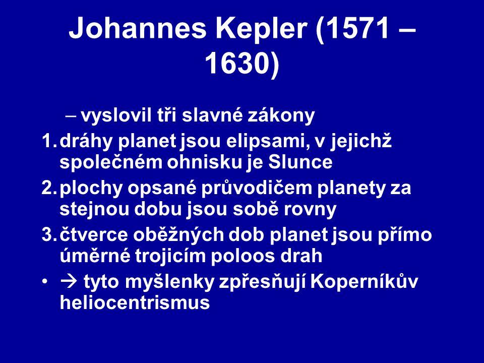 Johannes Kepler (1571 – 1630) –vyslovil tři slavné zákony 1.dráhy planet jsou elipsami, v jejichž společném ohnisku je Slunce 2.plochy opsané průvodičem planety za stejnou dobu jsou sobě rovny 3.čtverce oběžných dob planet jsou přímo úměrné trojicím poloos drah  tyto myšlenky zpřesňují Koperníkův heliocentrismus