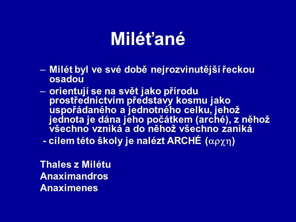 Miléťané –Milét byl ve své době nejrozvinutější řeckou osadou –orientují se na svět jako přírodu prostřednictvím představy kosmu jako uspořádaného a jednotného celku, jehož jednota je dána jeho počátkem (arché), z něhož všechno vzniká a do něhož všechno zaniká - cílem této školy je nalézt ARCHÉ (  ) Thales z Milétu Anaximandros Anaximenes