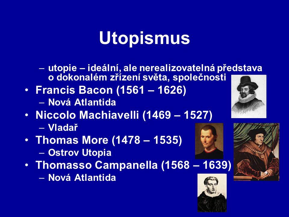 Utopismus –utopie – ideální, ale nerealizovatelná představa o dokonalém zřízení světa, společnosti Francis Bacon (1561 – 1626) –Nová Atlantida Niccolo Machiavelli (1469 – 1527) –Vladař Thomas More (1478 – 1535) –Ostrov Utopia Thomasso Campanella (1568 – 1639) –Nová Atlantida