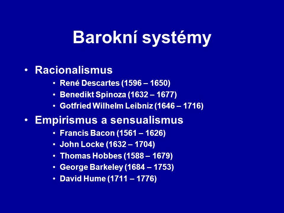 Barokní systémy Racionalismus René Descartes (1596 – 1650) Benedikt Spinoza (1632 – 1677) Gotfried Wilhelm Leibniz (1646 – 1716) Empirismus a sensualismus Francis Bacon (1561 – 1626) John Locke (1632 – 1704) Thomas Hobbes (1588 – 1679) George Barkeley (1684 – 1753) David Hume (1711 – 1776)