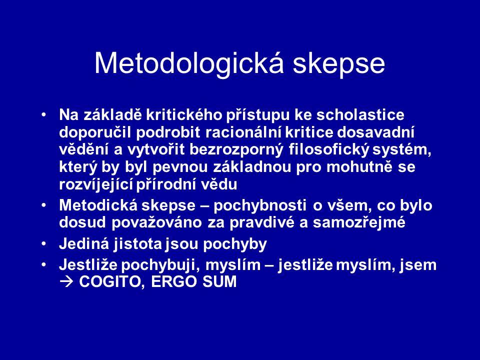 Metodologická skepse Na základě kritického přístupu ke scholastice doporučil podrobit racionální kritice dosavadní vědění a vytvořit bezrozporný filosofický systém, který by byl pevnou základnou pro mohutně se rozvíjející přírodní vědu Metodická skepse – pochybnosti o všem, co bylo dosud považováno za pravdivé a samozřejmé Jediná jistota jsou pochyby Jestliže pochybuji, myslím – jestliže myslím, jsem  COGITO, ERGO SUM