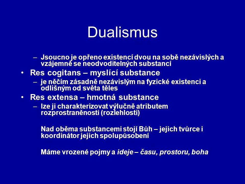 Dualismus –Jsoucno je opřeno existencí dvou na sobě nezávislých a vzájemně se neodvoditelných substancí Res cogitans – myslící substance –je něčím zásadně nezávislým na fyzické existenci a odlišným od světa těles Res extensa – hmotná substance –lze ji charakterizovat výlučně atributem rozprostraněnosti (rozlehlosti) Nad oběma substancemi stojí Bůh – jejich tvůrce i koordinátor jejich spolupůsobení Máme vrozené pojmy a ideje – času, prostoru, boha