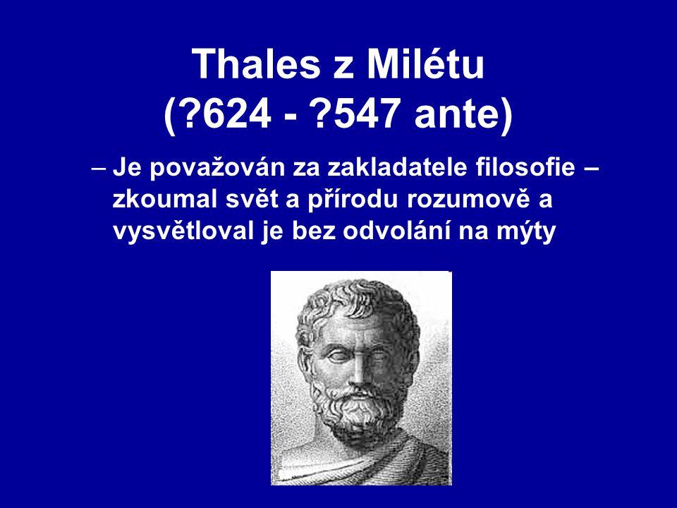 Thales z Milétu (?624 - ?547 ante) –Je považován za zakladatele filosofie – zkoumal svět a přírodu rozumově a vysvětloval je bez odvolání na mýty