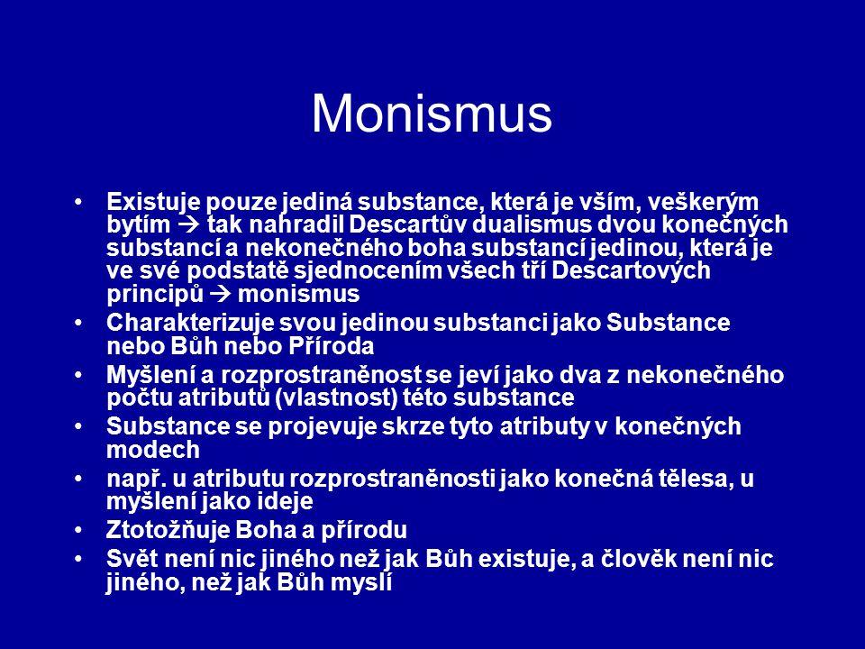 Monismus Existuje pouze jediná substance, která je vším, veškerým bytím  tak nahradil Descartův dualismus dvou konečných substancí a nekonečného boha substancí jedinou, která je ve své podstatě sjednocením všech tří Descartových principů  monismus Charakterizuje svou jedinou substanci jako Substance nebo Bůh nebo Příroda Myšlení a rozprostraněnost se jeví jako dva z nekonečného počtu atributů (vlastnost) této substance Substance se projevuje skrze tyto atributy v konečných modech např.