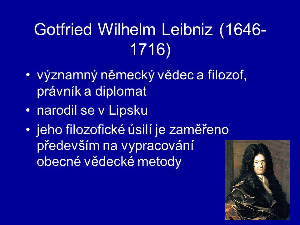 Gotfried Wilhelm Leibniz (1646- 1716) významný německý vědec a filozof, právník a diplomat narodil se v Lipsku jeho filozofické úsilí je zaměřeno především na vypracování obecné vědecké metody