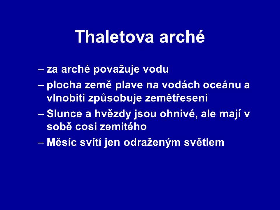 Thaletova arché –za arché považuje vodu –plocha země plave na vodách oceánu a vlnobití způsobuje zemětřesení –Slunce a hvězdy jsou ohnivé, ale mají v sobě cosi zemitého –Měsíc svítí jen odraženým světlem