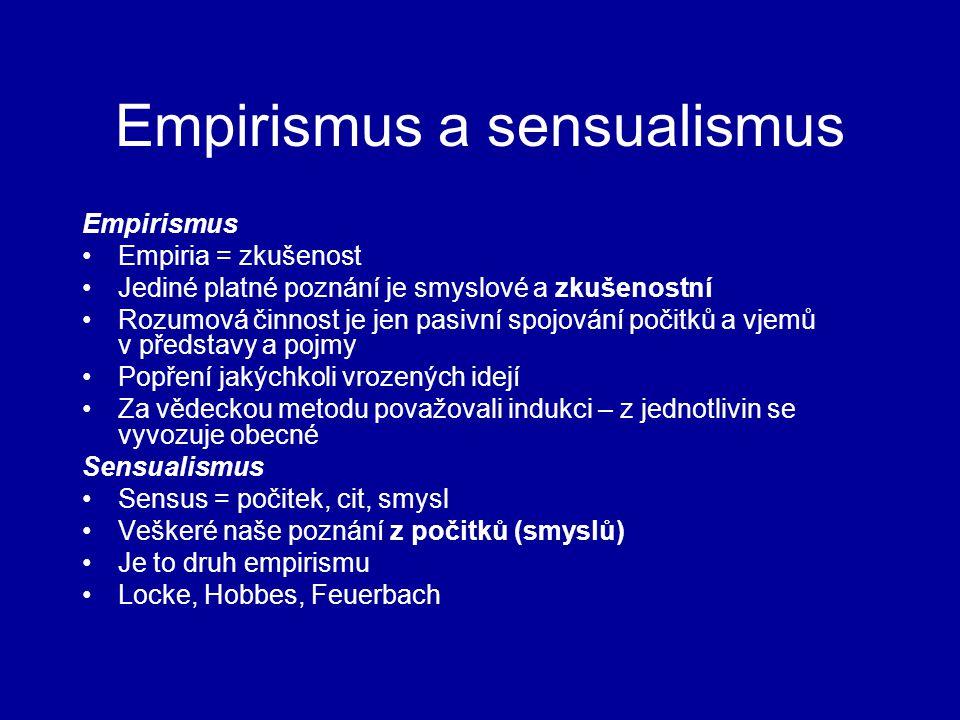 Empirismus a sensualismus Empirismus Empiria = zkušenost Jediné platné poznání je smyslové a zkušenostní Rozumová činnost je jen pasivní spojování počitků a vjemů v představy a pojmy Popření jakýchkoli vrozených idejí Za vědeckou metodu považovali indukci – z jednotlivin se vyvozuje obecné Sensualismus Sensus = počitek, cit, smysl Veškeré naše poznání z počitků (smyslů) Je to druh empirismu Locke, Hobbes, Feuerbach