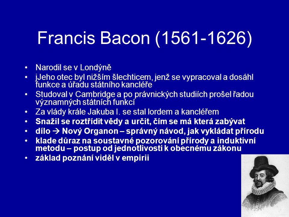 Francis Bacon (1561-1626) Narodil se v Londýně jJeho otec byl nižším šlechticem, jenž se vypracoval a dosáhl funkce a úřadu státního kancléře Studoval v Cambridge a po právnických studiích prošel řadou významných státních funkcí Za vlády krále Jakuba I.