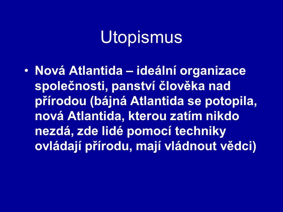 Utopismus Nová Atlantida – ideální organizace společnosti, panství člověka nad přírodou (bájná Atlantida se potopila, nová Atlantida, kterou zatím nikdo nezdá, zde lidé pomocí techniky ovládají přírodu, mají vládnout vědci)