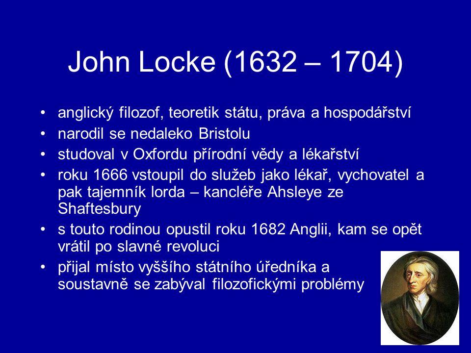John Locke (1632 – 1704) anglický filozof, teoretik státu, práva a hospodářství narodil se nedaleko Bristolu studoval v Oxfordu přírodní vědy a lékařství roku 1666 vstoupil do služeb jako lékař, vychovatel a pak tajemník lorda – kancléře Ahsleye ze Shaftesbury s touto rodinou opustil roku 1682 Anglii, kam se opět vrátil po slavné revoluci přijal místo vyššího státního úředníka a soustavně se zabýval filozofickými problémy