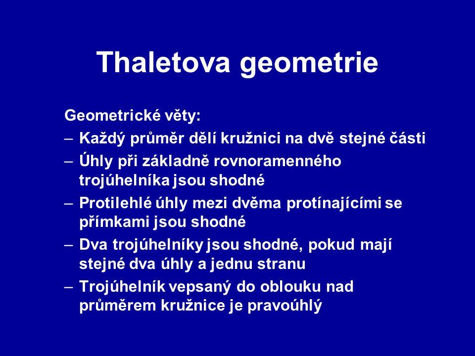 Thaletova geometrie Geometrické věty: –Každý průměr dělí kružnici na dvě stejné části –Úhly při základně rovnoramenného trojúhelníka jsou shodné –Protilehlé úhly mezi dvěma protínajícími se přímkami jsou shodné –Dva trojúhelníky jsou shodné, pokud mají stejné dva úhly a jednu stranu –Trojúhelník vepsaný do oblouku nad průměrem kružnice je pravoúhlý