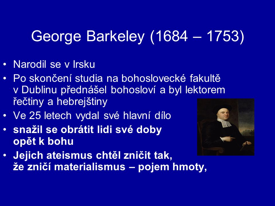George Barkeley (1684 – 1753) Narodil se v Irsku Po skončení studia na bohoslovecké fakultě v Dublinu přednášel bohosloví a byl lektorem řečtiny a hebrejštiny Ve 25 letech vydal své hlavní dílo snažil se obrátit lidi své doby opět k bohu Jejich ateismus chtěl zničit tak, že zničí materialismus – pojem hmoty,