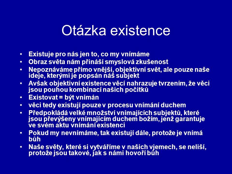 Otázka existence Existuje pro nás jen to, co my vnímáme Obraz světa nám přináší smyslová zkušenost Nepoznáváme přímo vnější, objektivní svět, ale pouze naše ideje, kterými je popsán náš subjekt Avšak objektivní existence věcí nahrazuje tvrzením, že věci jsou pouhou kombinací našich počitků Existovat = být vnímán věci tedy existují pouze v procesu vnímání duchem Předpokládá velké množství vnímajících subjektů, které jsou převýšeny vnímajícím duchem božím, jenž garantuje ve svém aktu vnímání existenci Pokud my nevnímáme, tak existují dále, protože je vnímá bůh Naše světy, které si vytváříme v našich vjemech, se neliší, protože jsou takové, jak s námi hovoří bůh