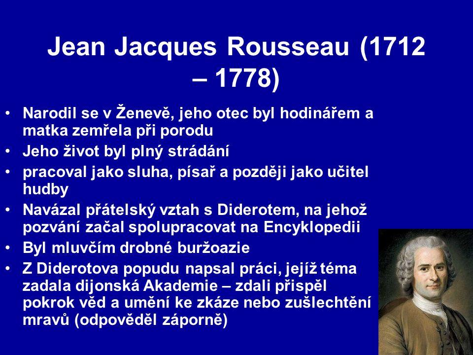 Jean Jacques Rousseau (1712 – 1778) Narodil se v Ženevě, jeho otec byl hodinářem a matka zemřela při porodu Jeho život byl plný strádání pracoval jako sluha, písař a později jako učitel hudby Navázal přátelský vztah s Diderotem, na jehož pozvání začal spolupracovat na Encyklopedii Byl mluvčím drobné buržoazie Z Diderotova popudu napsal práci, jejíž téma zadala dijonská Akademie – zdali přispěl pokrok věd a umění ke zkáze nebo zušlechtění mravů (odpověděl záporně)