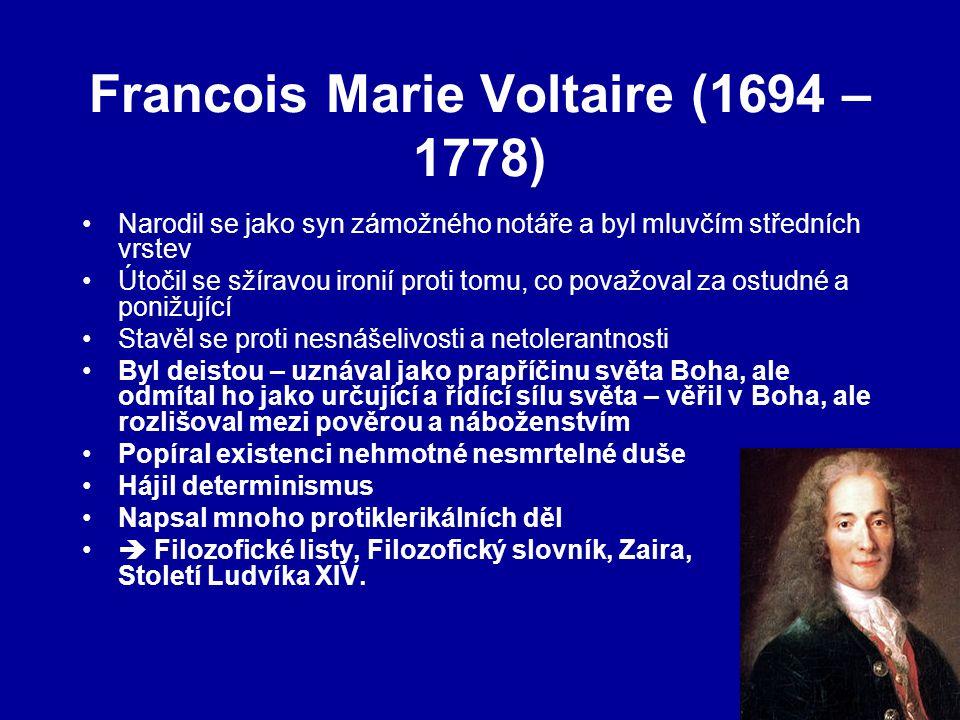 Francois Marie Voltaire (1694 – 1778) Narodil se jako syn zámožného notáře a byl mluvčím středních vrstev Útočil se sžíravou ironií proti tomu, co považoval za ostudné a ponižující Stavěl se proti nesnášelivosti a netolerantnosti Byl deistou – uznával jako prapříčinu světa Boha, ale odmítal ho jako určující a řídící sílu světa – věřil v Boha, ale rozlišoval mezi pověrou a náboženstvím Popíral existenci nehmotné nesmrtelné duše Hájil determinismus Napsal mnoho protiklerikálních děl  Filozofické listy, Filozofický slovník, Zaira, Století Ludvíka XIV.