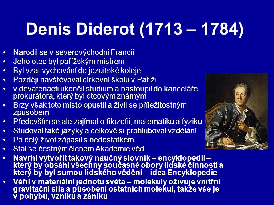 Denis Diderot (1713 – 1784) Narodil se v severovýchodní Francii Jeho otec byl pařížským mistrem Byl vzat vychování do jezuitské koleje Později navštěvoval církevní školu v Paříži v devatenácti ukončil studium a nastoupil do kanceláře prokurátora, který byl otcovým známým Brzy však toto místo opustil a živil se příležitostným způsobem Především se ale zajímal o filozofii, matematiku a fyziku Studoval také jazyky a celkově si prohluboval vzdělání Po celý život zápasil s nedostatkem Stal se čestným členem Akademie věd Navrhl vytvořit takový naučný slovník – encyklopedii – který by obsáhl všechny současné obory lidské činnosti a který by byl sumou lidského vědění – idea Encyklopedie Věřil v materiální jednotu světa – molekuly oživuje vnitřní gravitační síla a působení ostatních molekul, takže vše je v pohybu, vzniku a zániku