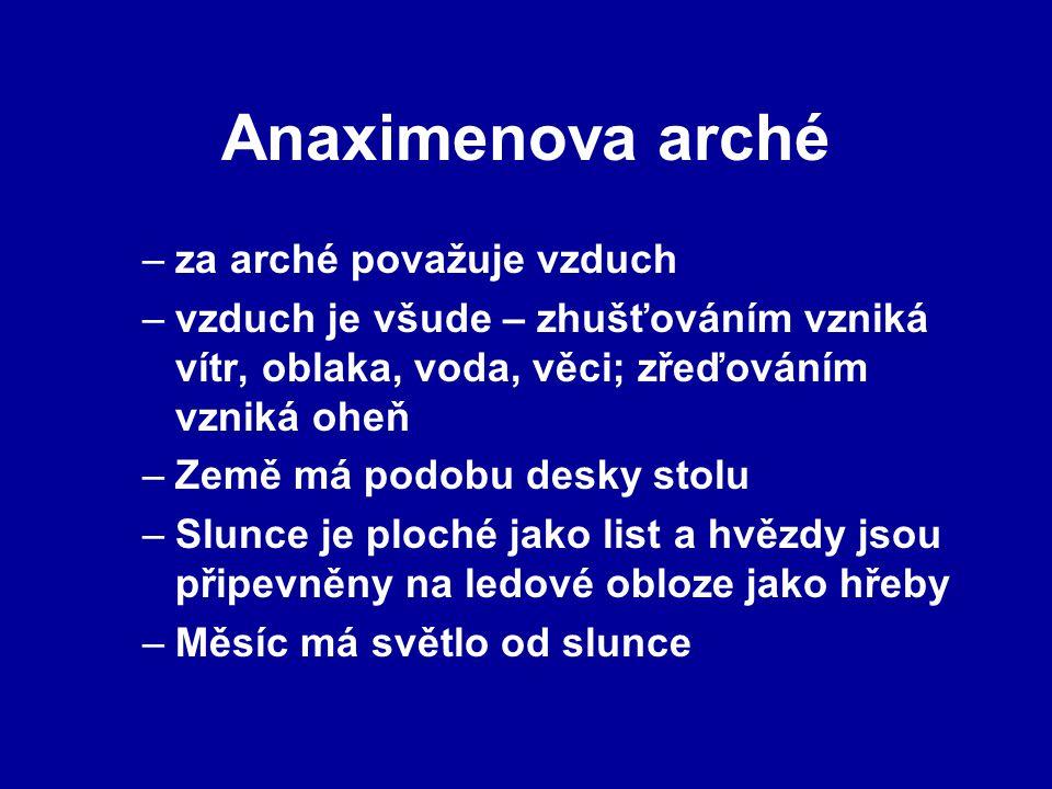 Anaximenova arché –za arché považuje vzduch –vzduch je všude – zhušťováním vzniká vítr, oblaka, voda, věci; zřeďováním vzniká oheň –Země má podobu des