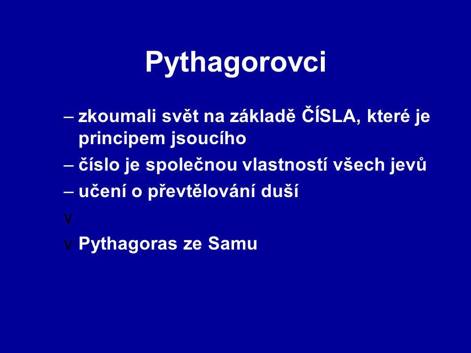 Pythagorovci –zkoumali svět na základě ČÍSLA, které je principem jsoucího –číslo je společnou vlastností všech jevů –učení o převtělování duší v vPythagoras ze Samu