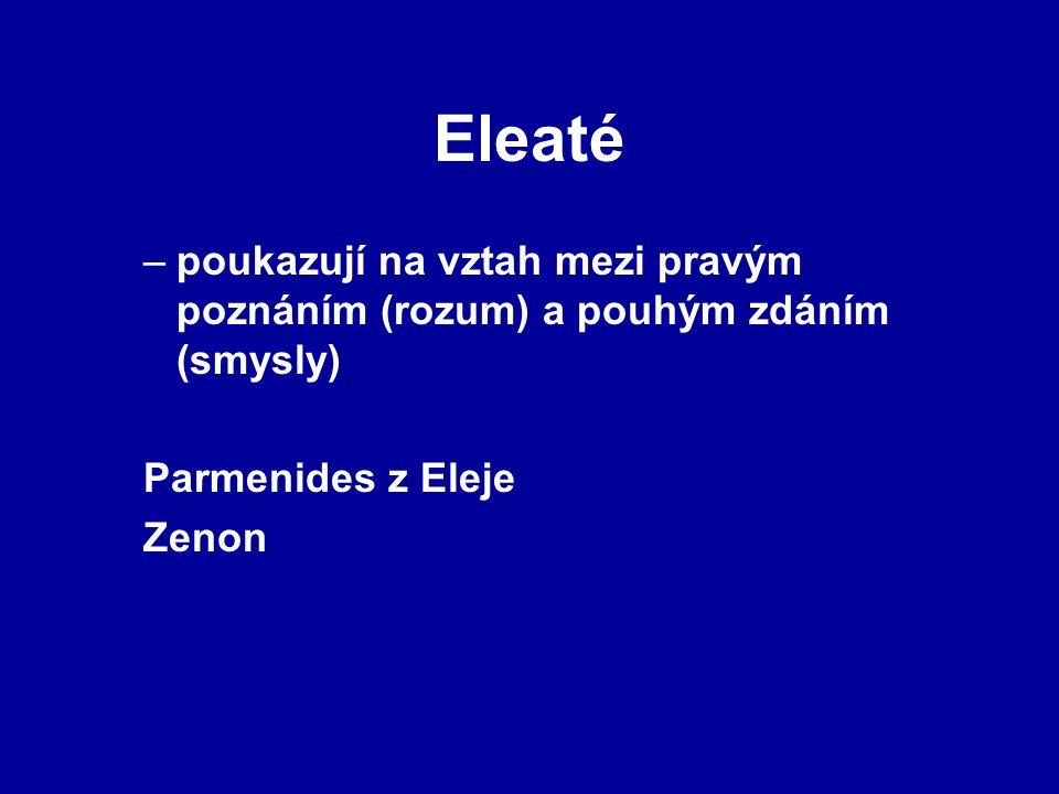 Eleaté –poukazují na vztah mezi pravým poznáním (rozum) a pouhým zdáním (smysly) Parmenides z Eleje Zenon