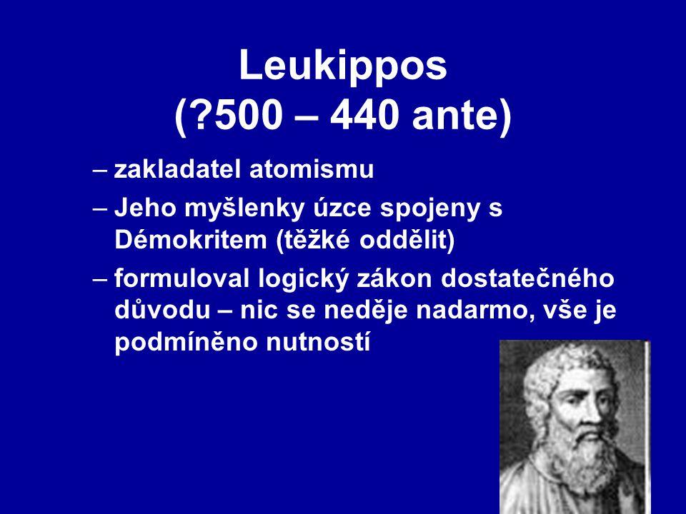 Leukippos (?500 – 440 ante) –zakladatel atomismu –Jeho myšlenky úzce spojeny s Démokritem (těžké oddělit) –formuloval logický zákon dostatečného důvodu – nic se neděje nadarmo, vše je podmíněno nutností