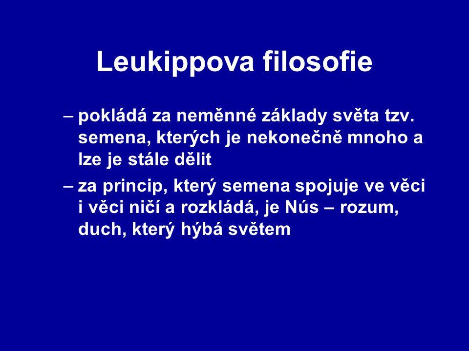 Leukippova filosofie –pokládá za neměnné základy světa tzv. semena, kterých je nekonečně mnoho a lze je stále dělit –za princip, který semena spojuje