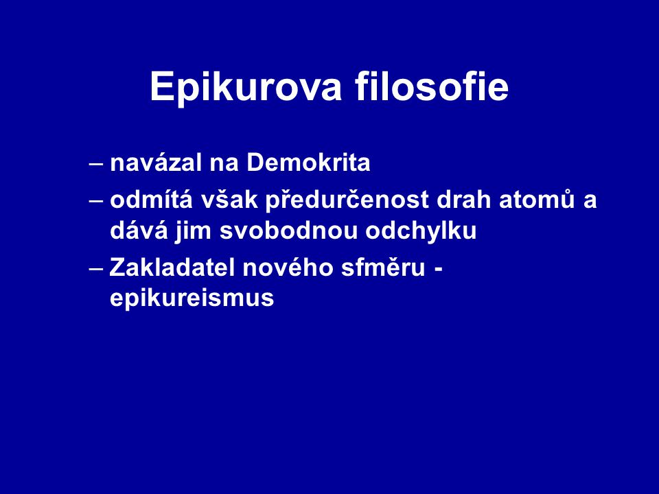 Epikurova filosofie –navázal na Demokrita –odmítá však předurčenost drah atomů a dává jim svobodnou odchylku –Zakladatel nového sfměru - epikureismus