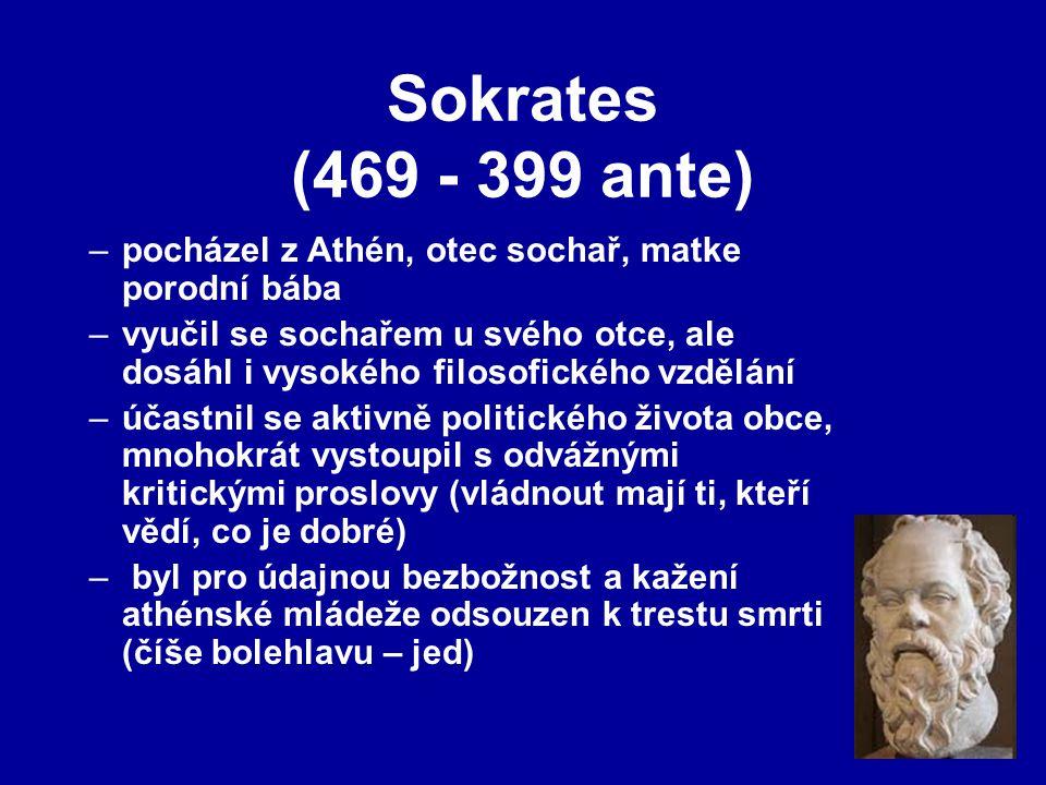 Sokrates (469 - 399 ante) –pocházel z Athén, otec sochař, matke porodní bába –vyučil se sochařem u svého otce, ale dosáhl i vysokého filosofického vzdělání –účastnil se aktivně politického života obce, mnohokrát vystoupil s odvážnými kritickými proslovy (vládnout mají ti, kteří vědí, co je dobré) – byl pro údajnou bezbožnost a kažení athénské mládeže odsouzen k trestu smrti (číše bolehlavu – jed)