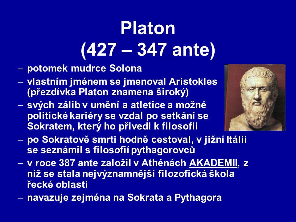 Platon (427 – 347 ante) –potomek mudrce Solona –vlastním jménem se jmenoval Aristokles (přezdívka Platon znamena široký) –svých zálib v umění a atletice a možné politické kariéry se vzdal po setkání se Sokratem, který ho přivedl k filosofii –po Sokratově smrti hodně cestoval, v jižní Itálii se seznámil s filosofií pythagorovců –v roce 387 ante založil v Athénách AKADEMII, z níž se stala nejvýznamnější filozofická škola řecké oblasti –navazuje zejména na Sokrata a Pythagora