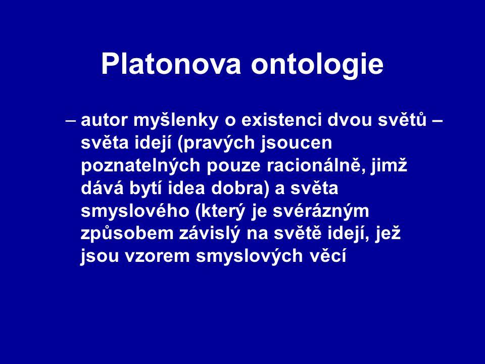 Platonova ontologie –autor myšlenky o existenci dvou světů – světa idejí (pravých jsoucen poznatelných pouze racionálně, jimž dává bytí idea dobra) a světa smyslového (který je svérázným způsobem závislý na světě idejí, jež jsou vzorem smyslových věcí
