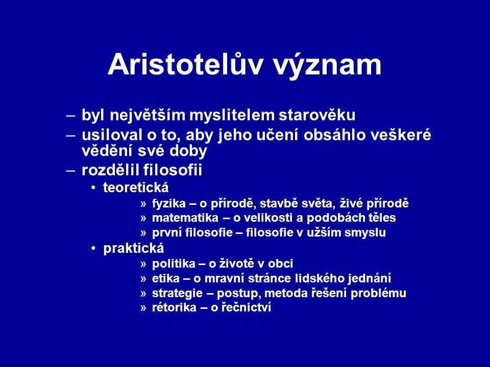 Aristotelův význam –byl největším myslitelem starověku –usiloval o to, aby jeho učení obsáhlo veškeré vědění své doby –rozdělil filosofii teoretická »fyzika – o přírodě, stavbě světa, živé přírodě »matematika – o velikosti a podobách těles »první filosofie – filosofie v užším smyslu praktická »politika – o životě v obci »etika – o mravní stránce lidského jednání »strategie – postup, metoda řešení problému »rétorika – o řečnictví
