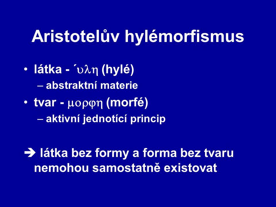 Aristotelův hylémorfismus látka - ´  (hylé) –abstraktní materie tvar -  (morfé) –aktivní jednotící princip  látka bez formy a forma bez tvaru nemohou samostatně existovat