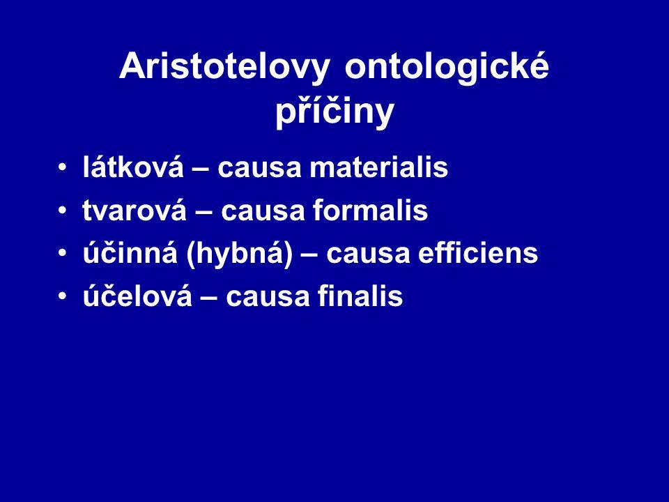 Aristotelovy ontologické příčiny látková – causa materialis tvarová – causa formalis účinná (hybná) – causa efficiens účelová – causa finalis