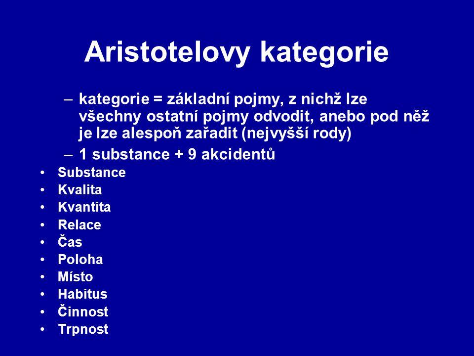 Aristotelovy kategorie –kategorie = základní pojmy, z nichž lze všechny ostatní pojmy odvodit, anebo pod něž je lze alespoň zařadit (nejvyšší rody) –1 substance + 9 akcidentů Substance Kvalita Kvantita Relace Čas Poloha Místo Habitus Činnost Trpnost