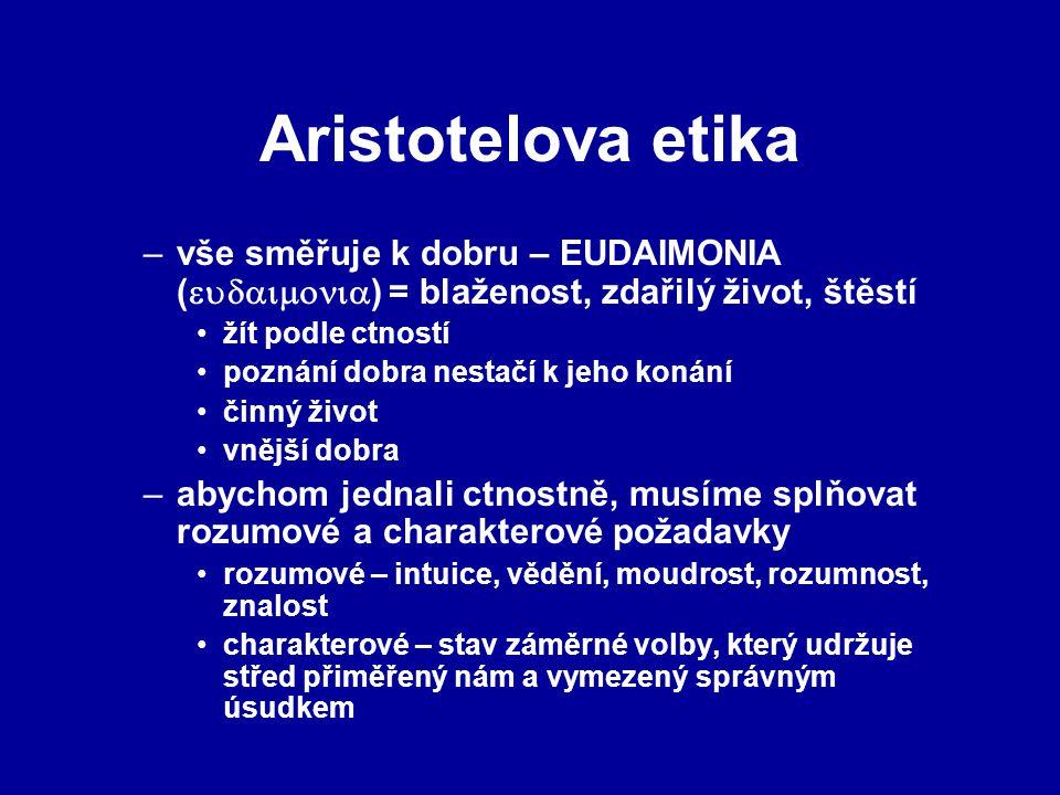 Aristotelova etika –vše směřuje k dobru – EUDAIMONIA (  ) = blaženost, zdařilý život, štěstí žít podle ctností poznání dobra nestačí k jeho k