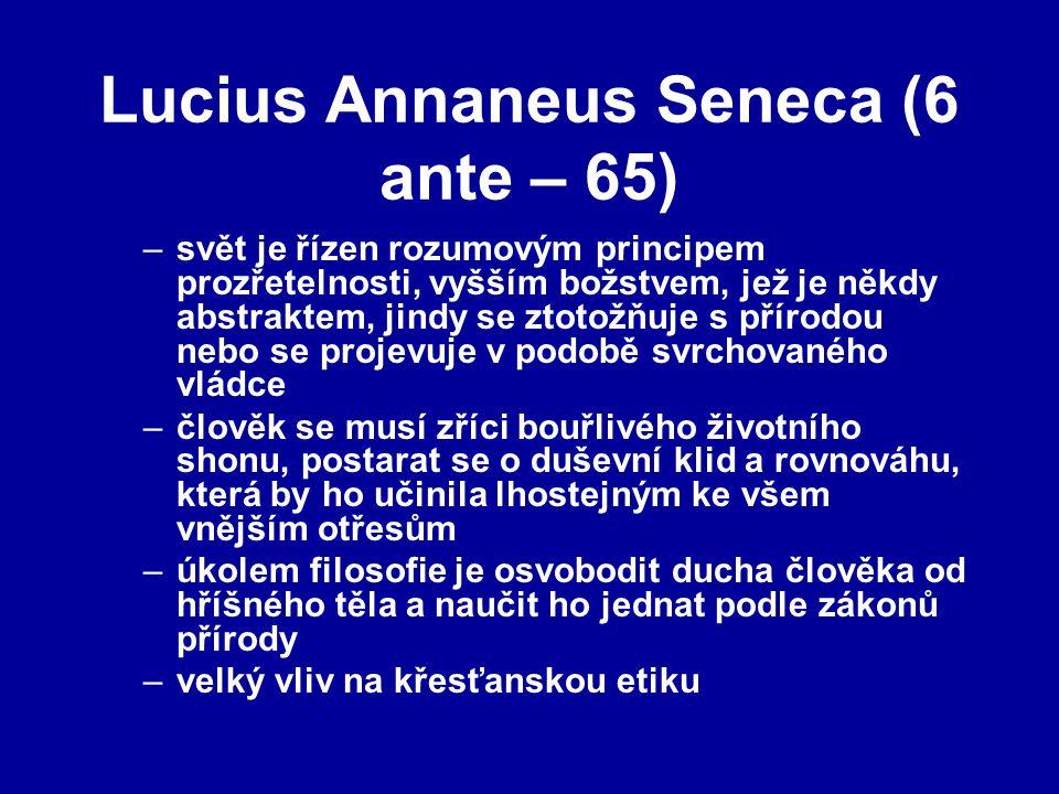 Lucius Annaneus Seneca (6 ante – 65) –svět je řízen rozumovým principem prozřetelnosti, vyšším božstvem, jež je někdy abstraktem, jindy se ztotožňuje s přírodou nebo se projevuje v podobě svrchovaného vládce –člověk se musí zříci bouřlivého životního shonu, postarat se o duševní klid a rovnováhu, která by ho učinila lhostejným ke všem vnějším otřesům –úkolem filosofie je osvobodit ducha člověka od hříšného těla a naučit ho jednat podle zákonů přírody –velký vliv na křesťanskou etiku