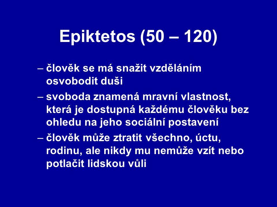 Epiktetos (50 – 120) –člověk se má snažit vzděláním osvobodit duši –svoboda znamená mravní vlastnost, která je dostupná každému člověku bez ohledu na jeho sociální postavení –člověk může ztratit všechno, úctu, rodinu, ale nikdy mu nemůže vzít nebo potlačit lidskou vůli