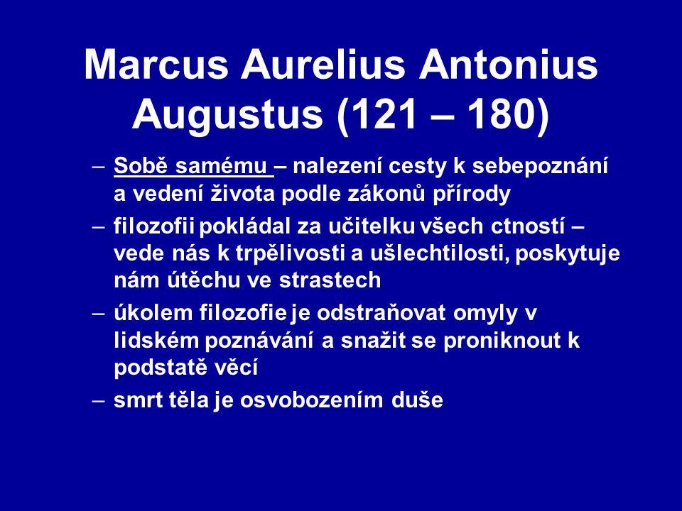 Marcus Aurelius Antonius Augustus (121 – 180) –Sobě samému – nalezení cesty k sebepoznání a vedení života podle zákonů přírody –filozofii pokládal za učitelku všech ctností – vede nás k trpělivosti a ušlechtilosti, poskytuje nám útěchu ve strastech –úkolem filozofie je odstraňovat omyly v lidském poznávání a snažit se proniknout k podstatě věcí –smrt těla je osvobozením duše