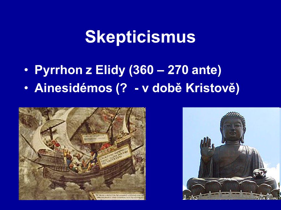 Skepticismus Pyrrhon z Elidy (360 – 270 ante) Ainesidémos (? - v době Kristově)