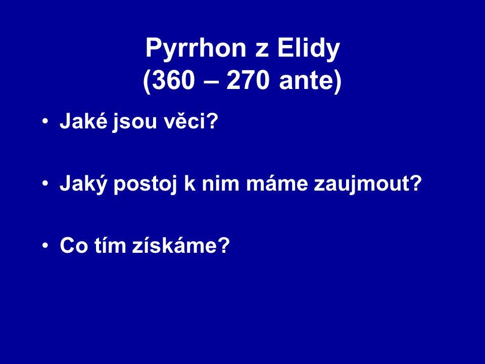 Pyrrhon z Elidy (360 – 270 ante) Jaké jsou věci? Jaký postoj k nim máme zaujmout? Co tím získáme?
