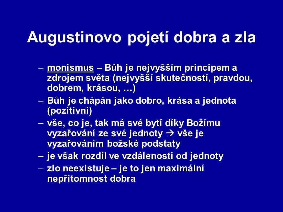 Augustinovo pojetí dobra a zla –monismus – Bůh je nejvyšším principem a zdrojem světa (nejvyšší skutečností, pravdou, dobrem, krásou, …) –Bůh je chápán jako dobro, krása a jednota (pozitivní) –vše, co je, tak má své bytí díky Božímu vyzařování ze své jednoty  vše je vyzařováním božské podstaty –je však rozdíl ve vzdálenosti od jednoty –zlo neexistuje – je to jen maximální nepřítomnost dobra