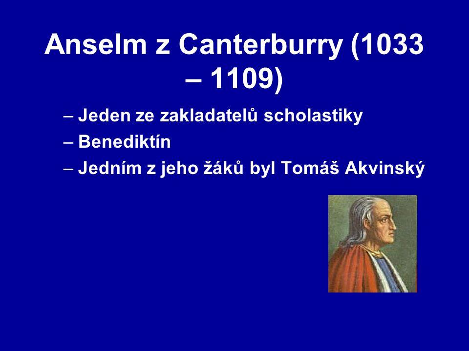 Anselm z Canterburry (1033 – 1109) –Jeden ze zakladatelů scholastiky –Benediktín –Jedním z jeho žáků byl Tomáš Akvinský