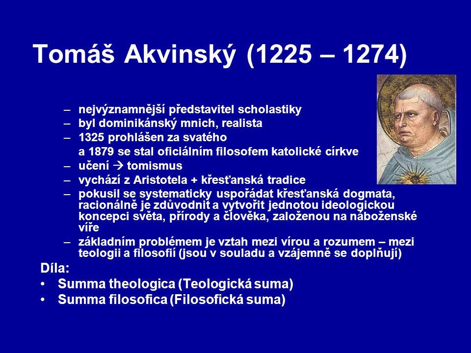 Tomáš Akvinský (1225 – 1274) –nejvýznamnější představitel scholastiky –byl dominikánský mnich, realista –1325 prohlášen za svatého a 1879 se stal oficiálním filosofem katolické církve –učení  tomismus –vychází z Aristotela + křesťanská tradice –pokusil se systematicky uspořádat křesťanská dogmata, racionálně je zdůvodnit a vytvořit jednotou ideologickou koncepci světa, přírody a člověka, založenou na náboženské víře –základním problémem je vztah mezi vírou a rozumem – mezi teologii a filosofií (jsou v souladu a vzájemně se doplňují) Díla: Summa theologica (Teologická suma) Summa filosofica (Filosofická suma)