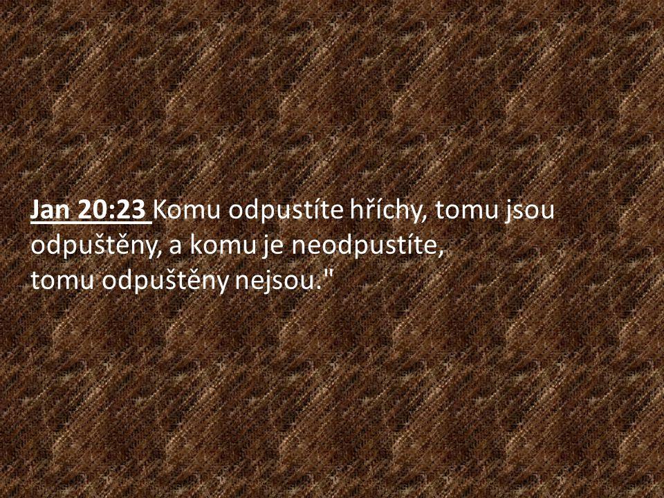 Jan 20:23 Komu odpustíte hříchy, tomu jsou odpuštěny, a komu je neodpustíte, tomu odpuštěny nejsou.